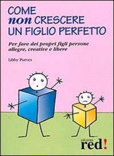 Come non crescere un figlio perfetto. Per fare dei propri figli persone allegre, creative e libere - Libby Purves |