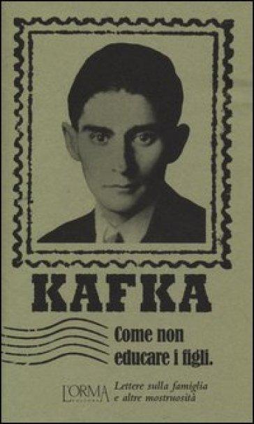 Come non educare i figli. Lettere sulla famiglia e altre mostruosità - Franz Kafka   Thecosgala.com