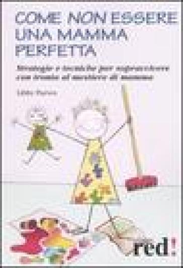 Come non essere una mamma perfetta. Strategie e tecniche per sopravvivere con ironia al mestiere di mamma - Libby Purves |