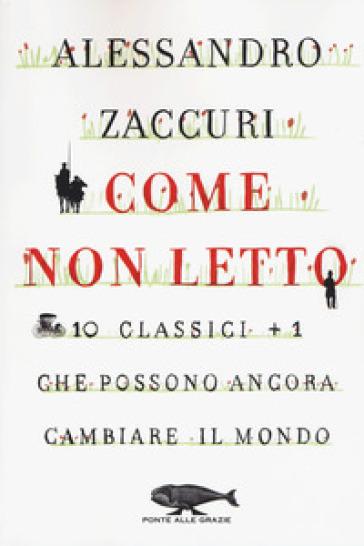 Come non letto. 10 classici +1 che possono ancora cambiare il mondo - Alessandro Zaccuri |