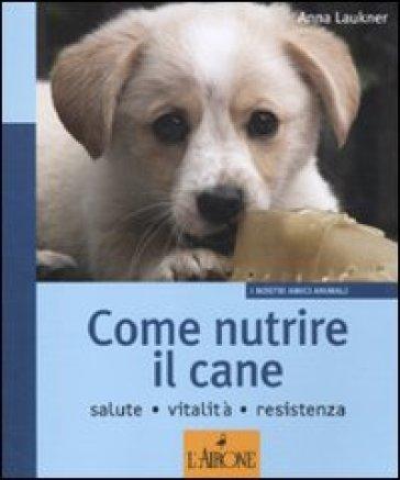 Come nutrire il cane. Salute. Vitalità. Resistenza - Anna Laukner |
