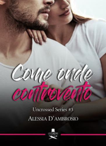 Come onde controvento. Uncrossed series. 3. - Alessia D'Ambrosio |