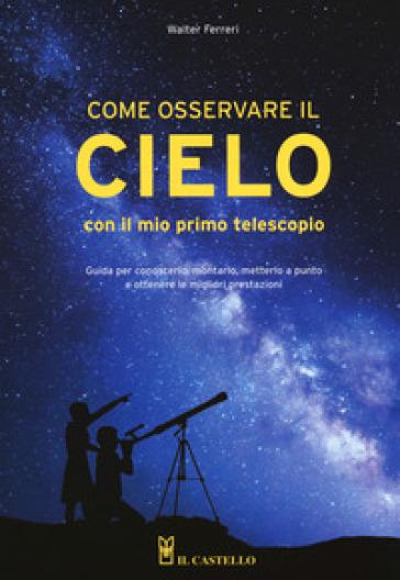 Come osservare il cielo con il mio primo telescopio - Walter Ferreri |
