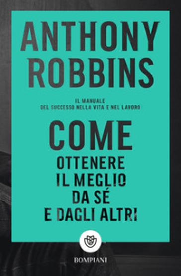 Come ottenere il meglio da sé e dagli altri. Il manuale del successo nella vita e nel lavoro - Anthony Robbins |