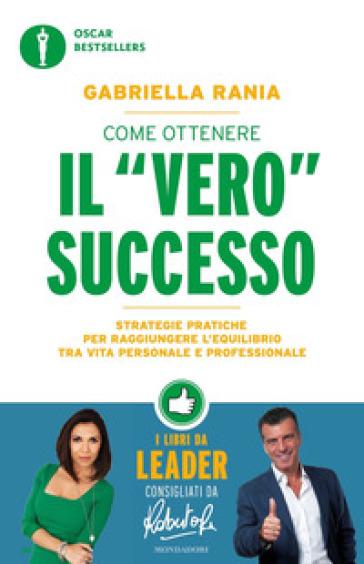 Come ottenere il «vero» successo. Strategie pratiche per raggiungere l'equilibrio tra vita personale e professionale - Gabriella Rania | Thecosgala.com
