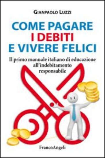 Come pagare i debiti e vivere felici. Il primo manuale italiano di educazione all'indebitamento responsabile - Gianpaolo Luzzi | Ericsfund.org