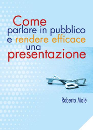 Come parlare in pubblico e rendere efficace una presentazione - Roberto Molé |