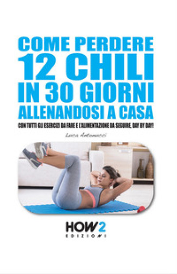 Come perdere 12 chili in 30 giorni allenandosi a casa - Luca Antonucci | Rochesterscifianimecon.com