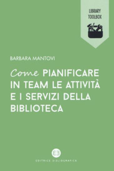 Come pianificare in team le attività e i servizi della biblioteca - Barbara Mantovi |