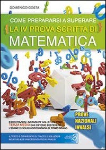 Come prepararsi a superare la 4ª prova scritta di matematica. Prove nazionali INVALSI esame scuola secondaria di primo grado - Domenico Costa |
