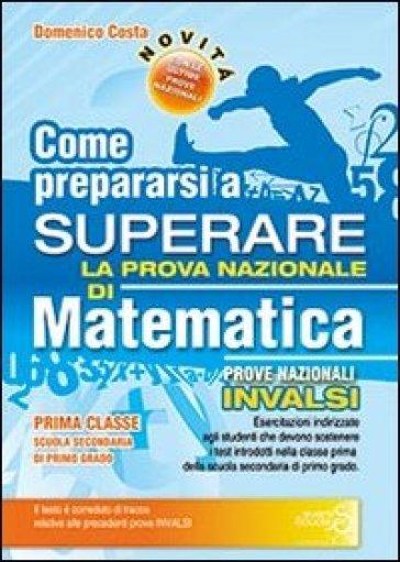 Come prepararsi a superare la prova nazionale INVALSI di matematica. Per la Scuola media - Domenico Costa |