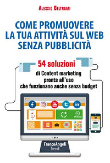 Come promuovere la tua attività sul web senza pubblicità. 54 soluzioni di Content marketing pronte all'uso che funzionano anche senza budget - Alessio Beltrami |