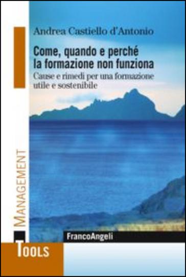 Come, quando e perchè la formazione non funziona. Cause e rimedi per una formazione utile e sostenibile - Andrea Castiello D'Antonio |