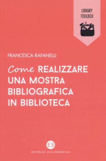 Come realizzare una mostra bibliografica in biblioteca - Francesca Rafanelli pdf epub