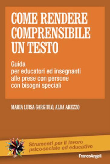 Come rendere comprensibile un testo. Guida per educatori ed insegnanti alle prese con persone con bisogni speciali - Maria Luisa Gargiulo  