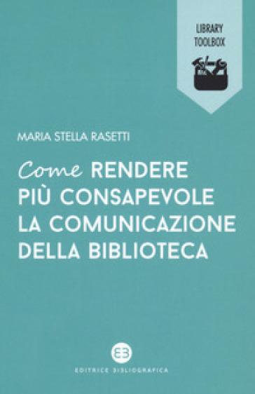 Come rendere più consapevole la comunicazione della biblioteca - Maria Stella Rasetti pdf epub