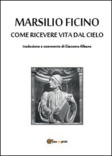 Come ricevere vita dal cielo - Marsilio Ficino |