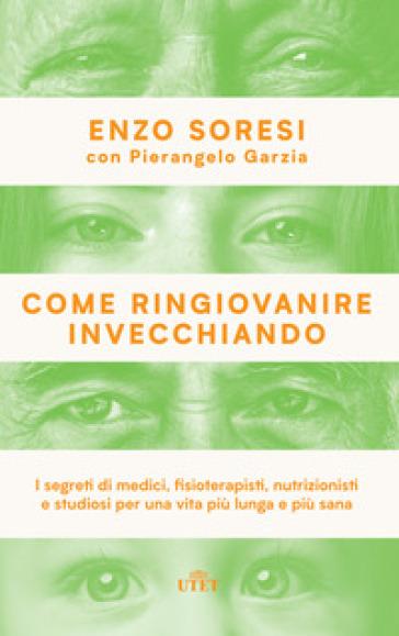 Come ringiovanire invecchiando. I segreti di medici, fisioterapisti, nutrizionisti e studiosi per una vita più lunga e più sana - Enzo Soresi |
