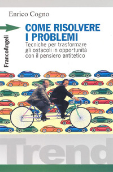 Come risolvere i problemi. Tecniche per trasformare gli ostacoli in opportunità con il pensiero antitetico - Enrico Cogno |