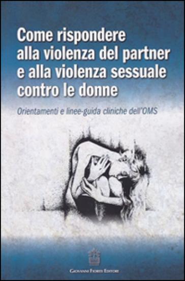 Come rispondere alla violenza del partner e alla violenza sessuale contro le donne. Orientamenti e linee-guida cliniche dell'OMS - J. Dagani | Thecosgala.com