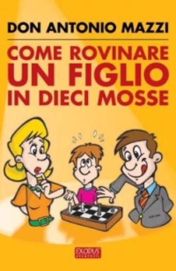 Come rovinare un figlio in dieci mosse - Antonio Mazzi |