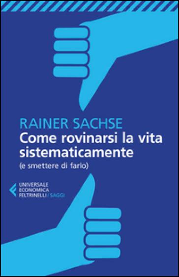 Come rovinarsi la vita sistematicamente (e smettere di farlo) - Rainer Sachse |