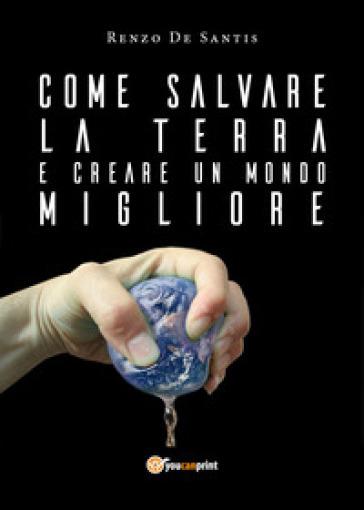 Come salvare la terra e creare un mondo migliore - Renzo de Santis |