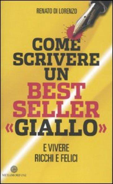Come scrivere un bestseller «giallo» e vivere ricchi e felici - Renato Di Lorenzo  