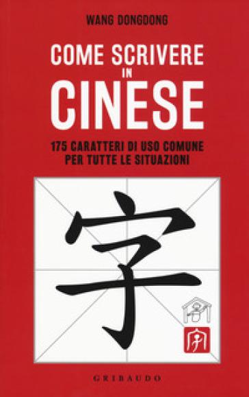 Come scrivere in cinese. 175 caratteri di uso comune per tutte le situazioni - Dongdong Wang |