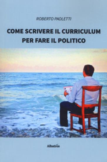 Come scrivere il curriculum per fare il politico - Roberto Paoletti |