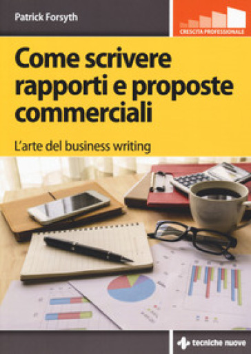Come scrivere rapporti e proposte commerciali. L'arte del business writing - Patrick Forsyth |