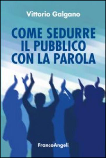 Come sedurre il pubblico con la parola - Vittorio Galgano | Rochesterscifianimecon.com
