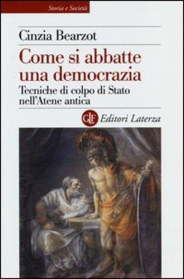 Come si abbatte una democrazia. Tecniche di colpo di Stato nell'Atene antica - Cinzia Bearzot  