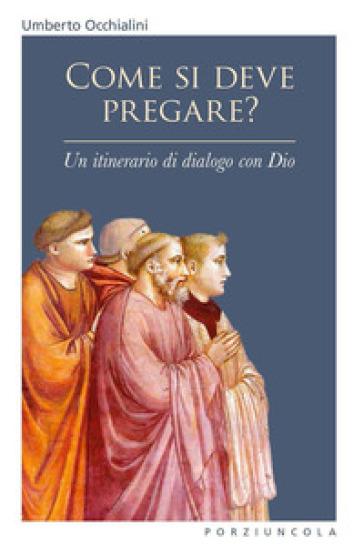 Come si deve pregare? Un itinerario di dialogo con Dio - Umberto Occhialini |