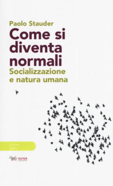 Come si diventa normali. Socializzazione e natura umana - Paolo Stauder |