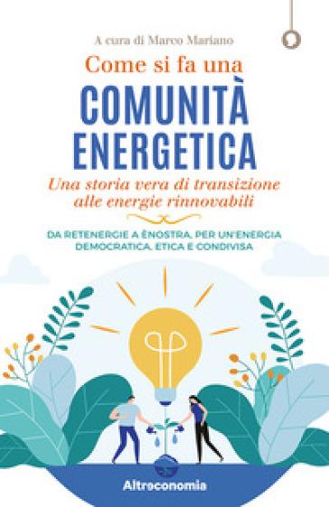 Come si fa una comunità energetica. Una storia vera di transizione alle energie rinnovabili. Da Retenergie a ènostra, per un'energia democratica, etica e condivisa - M. Mariano | Thecosgala.com