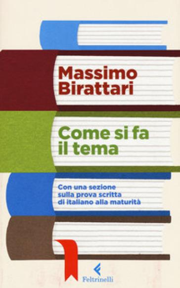 Come si fa il tema. Con una sezione sulla prova scritta di italiano alla maturità - Massimo Birattari |