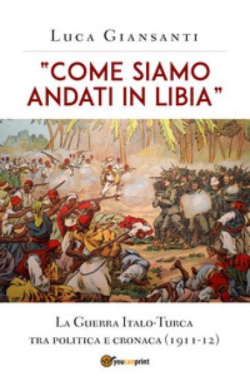 «Come siamo andati in Libia». La Guerra Italo-Turca tra politica e cronaca (1911-12) - Luca Giansanti |