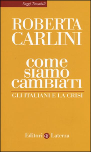 Come siamo cambiati. Gli italiani e la crisi - Roberta Carlini |