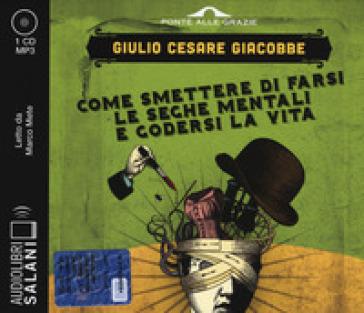 Come smettere di farsi le seghe mentali e godersi la vita letto da Marco Mete. Audiolibro. CD Audio formato MP3 - Giulio Cesare Giacobbe | Thecosgala.com