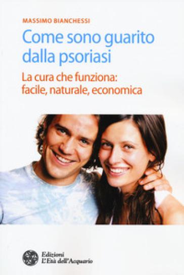 Come sono guarito dalla psoriasi. La cura che funziona: facile, naturale, economica - Massimo Bianchessi |