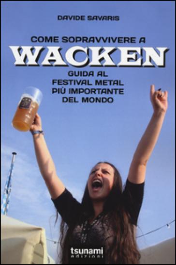 Come sopravvivere a Wacken. Guida al festival metal più importante del mondo - Davide Savaris |
