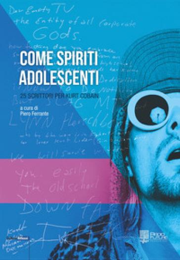 Come spiriti adolescenti. 25 scrittori per Kurt Cobain - P. Ferrante |