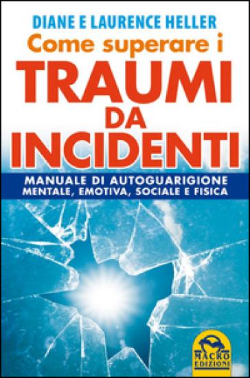 Come superare i traumi da incidenti. Manuale di autoguarigione mentale, emotiva, sociale e fisica - Diane Poole Heller |