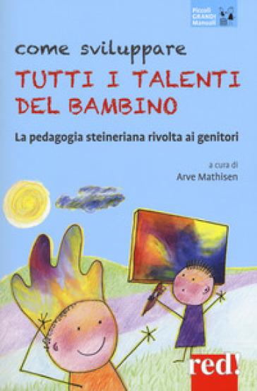 Come sviluppare tutti i talenti del bambino. La pedagogia steineriana rivolta ai genitori - A. Mathisen |