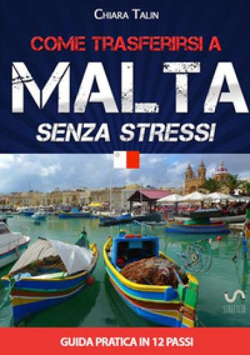 Come trasferirsi a Malta... senza stress. Guida pratica in 12 passi - Chiara Talin |