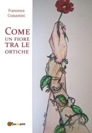 Come un fiore tra le ortiche - Francesca Costantini |