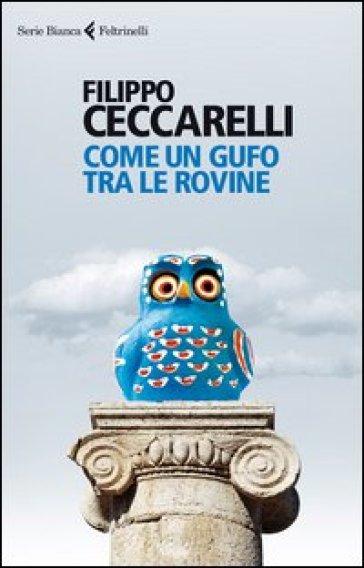Come un gufo tra le rovine - Filippo Ceccarelli |