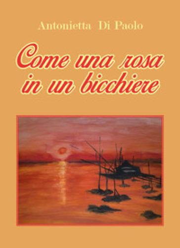 Come una rosa in un bicchiere - Antonietta Di Paolo |