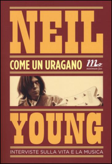 Come un uragano. Interviste sulla vita e la musica - Neil Young   Thecosgala.com